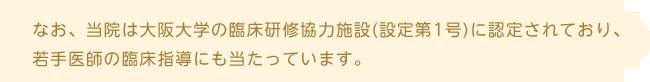 なお、当院は大阪大学の臨床研修協力施設(設定第1号)に認定されており、 若手医師の臨床指導にも当たっています。